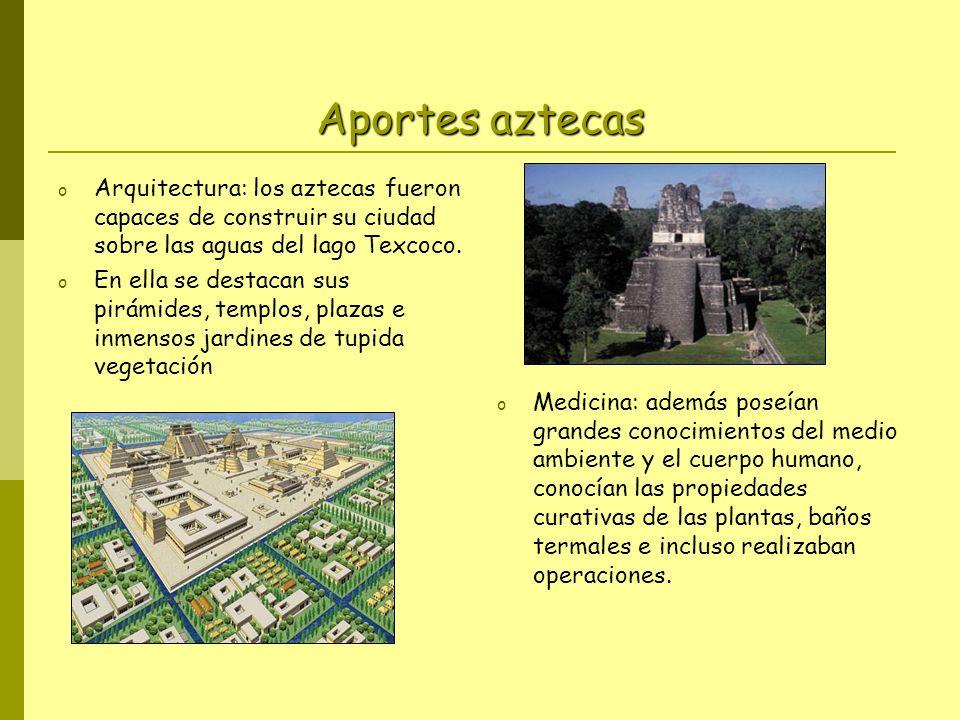 Aportes aztecas o Arquitectura: los aztecas fueron capaces de construir su ciudad sobre las aguas del lago Texcoco. o En ella se destacan sus pirámide