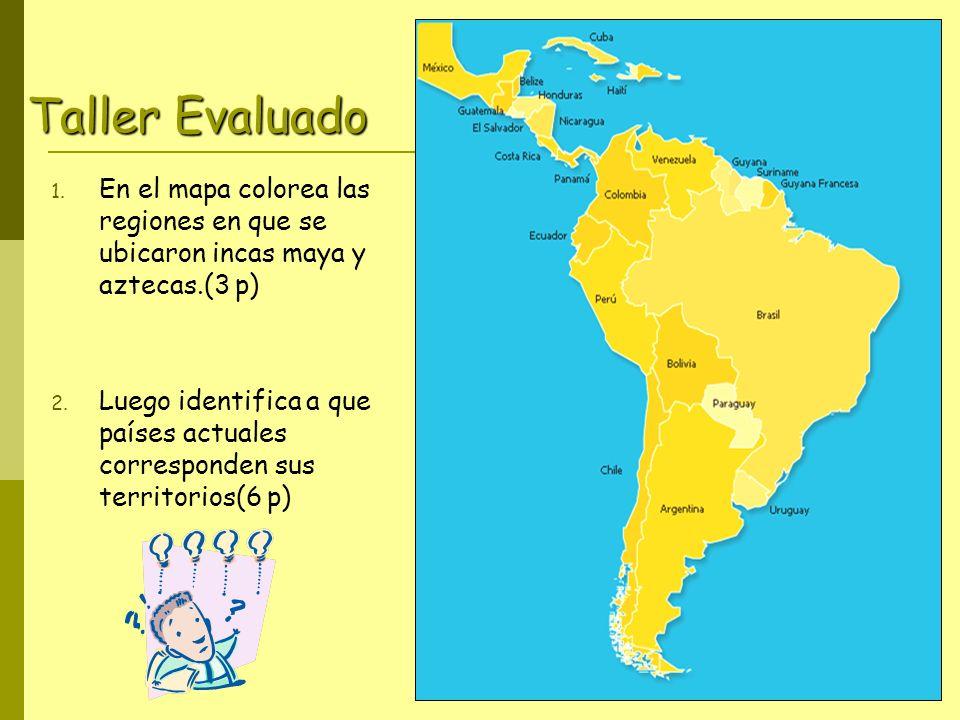 Taller Evaluado 1.En el mapa colorea las regiones en que se ubicaron incas maya y aztecas.(3 p) 2.