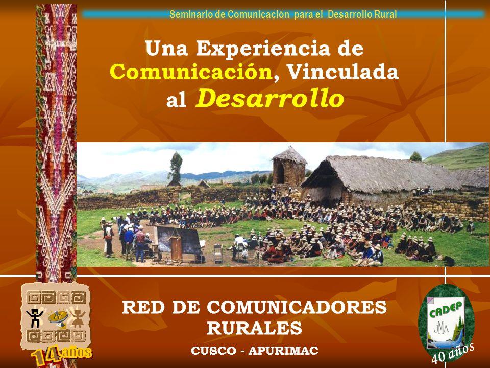 Una Experiencia de Comunicación, Vinculada al Desarrollo RED DE COMUNICADORES RURALES CUSCO - APURIMAC 40 años Seminario de Comunicación para el Desar