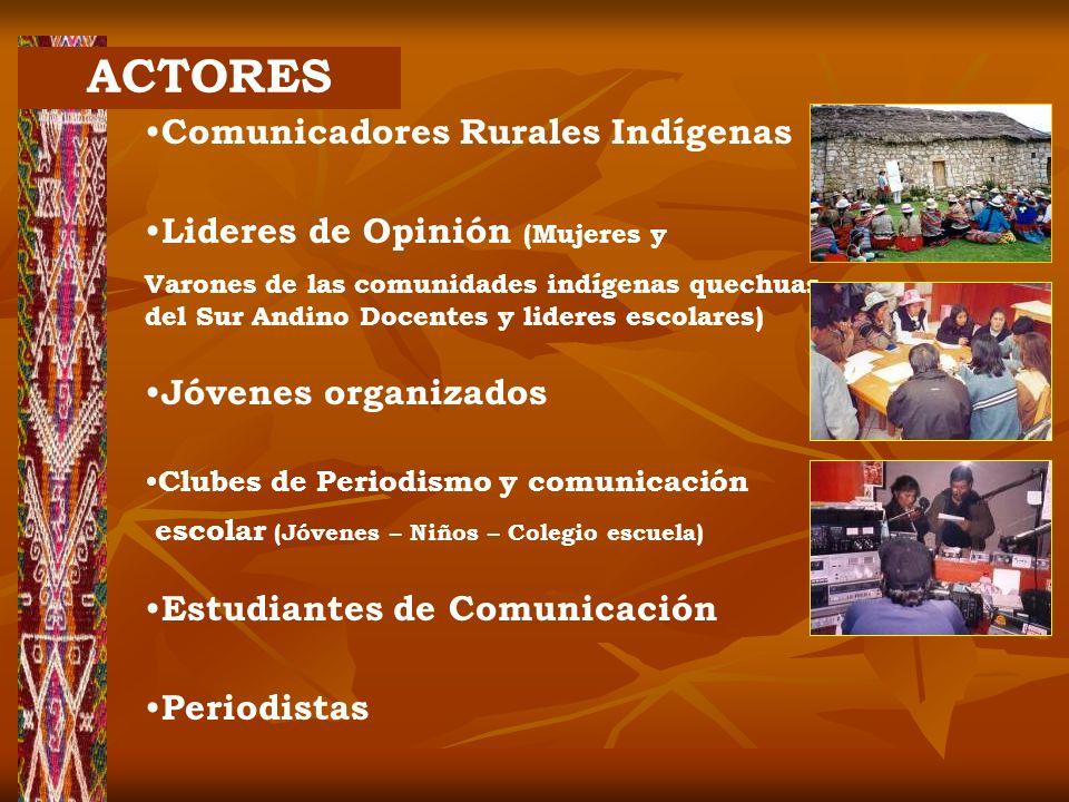 ACTORES Comunicadores Rurales Indígenas Lideres de Opinión (Mujeres y Varones de las comunidades indígenas quechuas del Sur Andino Docentes y lideres