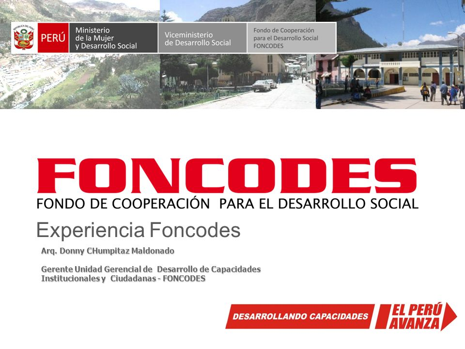 Experiencia Foncodes Arq. Donny CHumpitaz Maldonado Gerente Unidad Gerencial de Desarrollo de Capacidades Institucionales y Ciudadanas - FONCODES