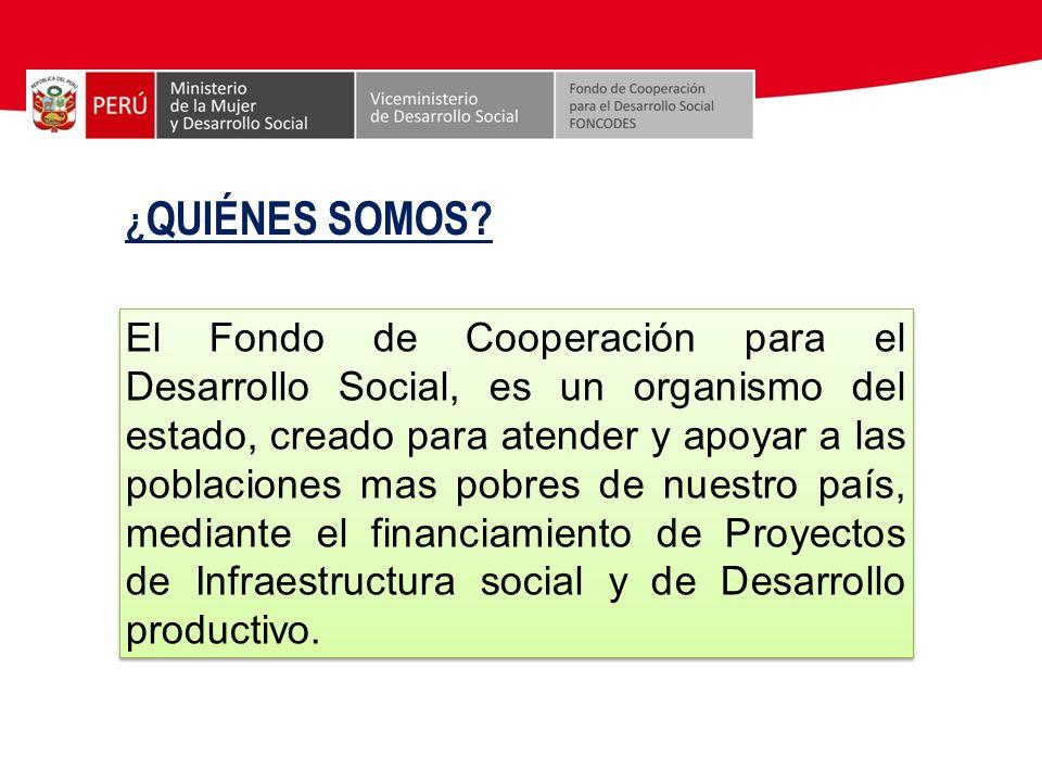 ¿ QUIÉNES SOMOS? El Fondo de Cooperación para el Desarrollo Social, es un organismo del estado, creado para atender y apoyar a las poblaciones mas pob