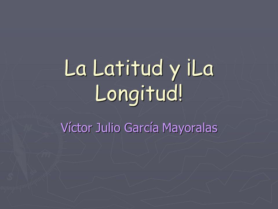La Latitud y ¡La Longitud! Víctor Julio García Mayoralas