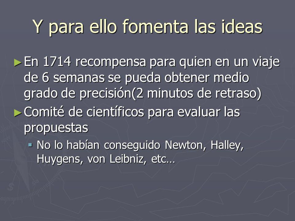 Y para ello fomenta las ideas En 1714 recompensa para quien en un viaje de 6 semanas se pueda obtener medio grado de precisión(2 minutos de retraso) E