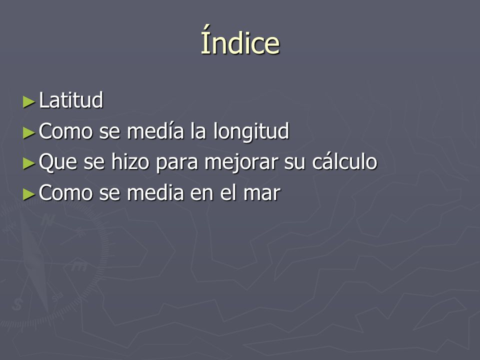Índice Latitud Latitud Como se medía la longitud Como se medía la longitud Que se hizo para mejorar su cálculo Que se hizo para mejorar su cálculo Com