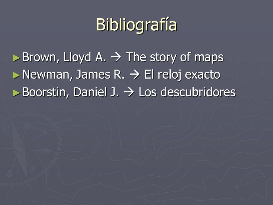 Bibliografía Brown, Lloyd A. The story of maps Brown, Lloyd A. The story of maps Newman, James R. El reloj exacto Newman, James R. El reloj exacto Boo