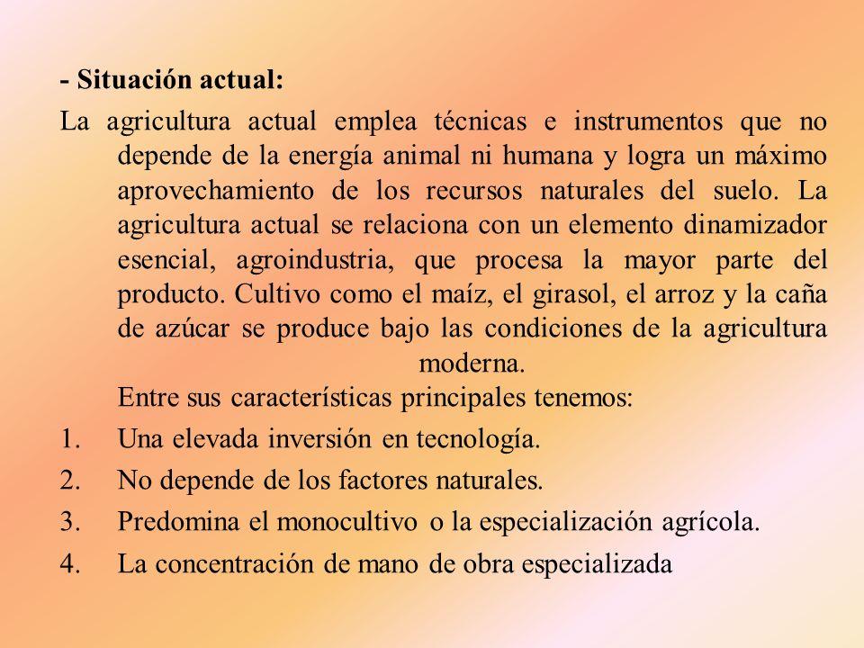 - Situación actual: La agricultura actual emplea técnicas e instrumentos que no depende de la energía animal ni humana y logra un máximo aprovechamiento de los recursos naturales del suelo.