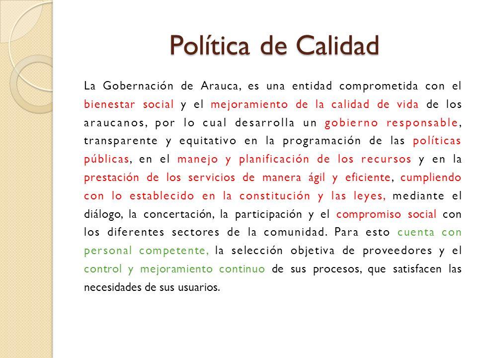 Política de Calidad Política de Calidad La Gobernación de Arauca, es una entidad comprometida con el bienestar social y el mejoramiento de la calidad