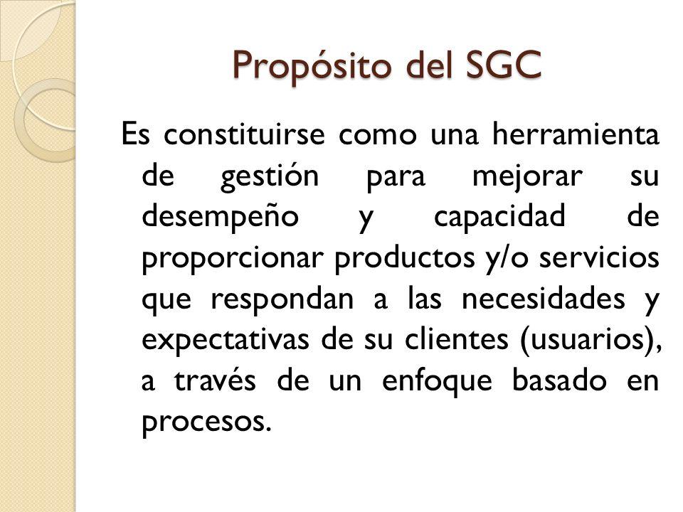 Propósito del SGC Es constituirse como una herramienta de gestión para mejorar su desempeño y capacidad de proporcionar productos y/o servicios que re