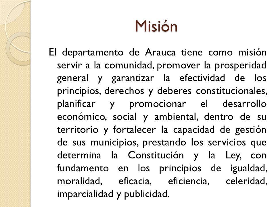 Misión El departamento de Arauca tiene como misión servir a la comunidad, promover la prosperidad general y garantizar la efectividad de los principio