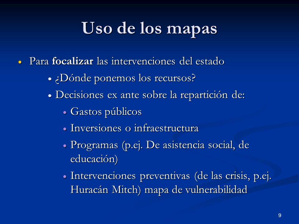 9 Uso de los mapas Para focalizar las intervenciones del estado Para focalizar las intervenciones del estado ¿Dónde ponemos los recursos.