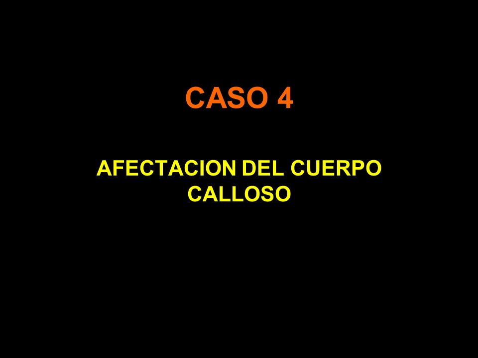 CASO 4 AFECTACION DEL CUERPO CALLOSO