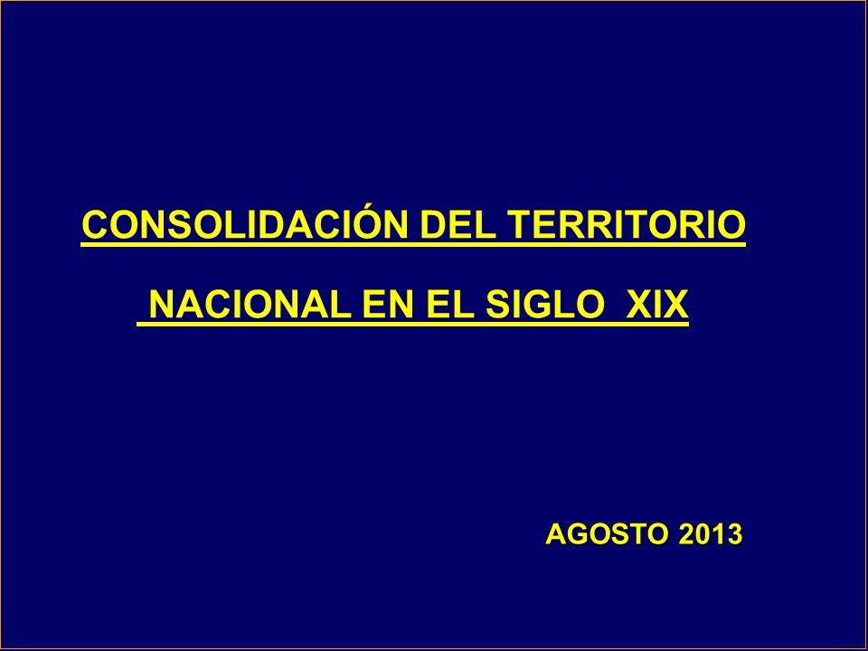 CONSOLIDACIÓN DEL TERRITORIO NACIONAL EN EL SIGLO XIX AGOSTO 2013 AGOSTO 2013