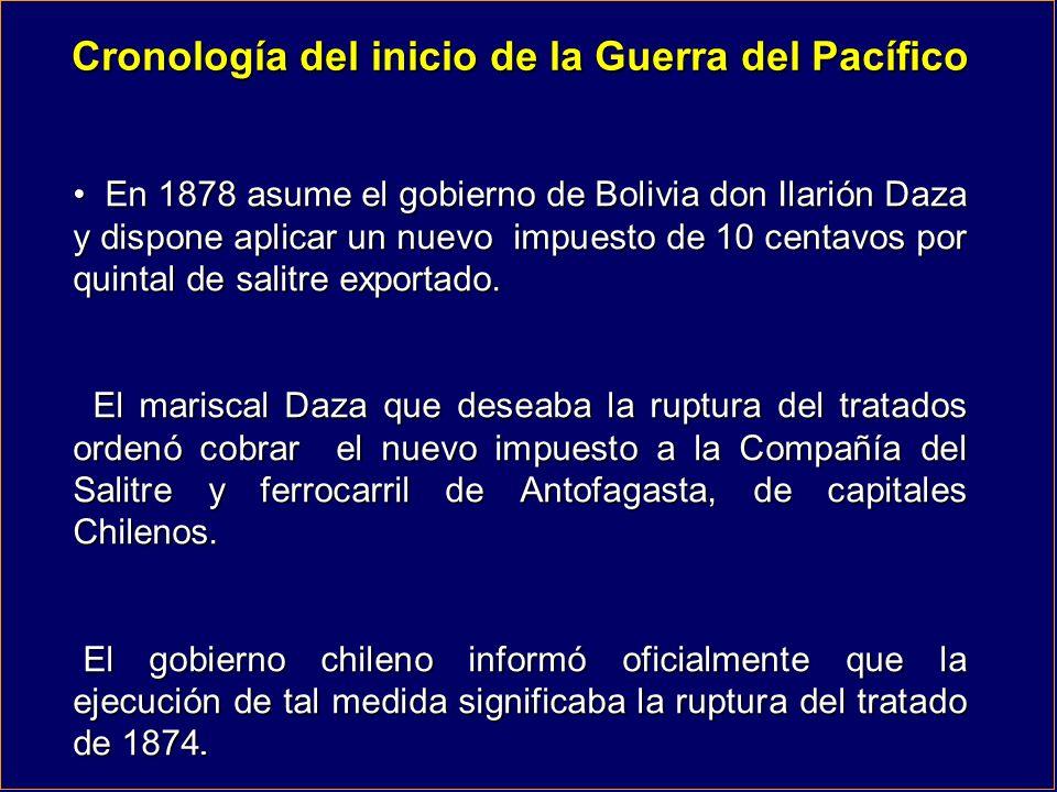 Cronología del inicio de la Guerra del Pacífico En 1878 asume el gobierno de Bolivia don Ilarión Daza y dispone aplicar un nuevo impuesto de 10 centav