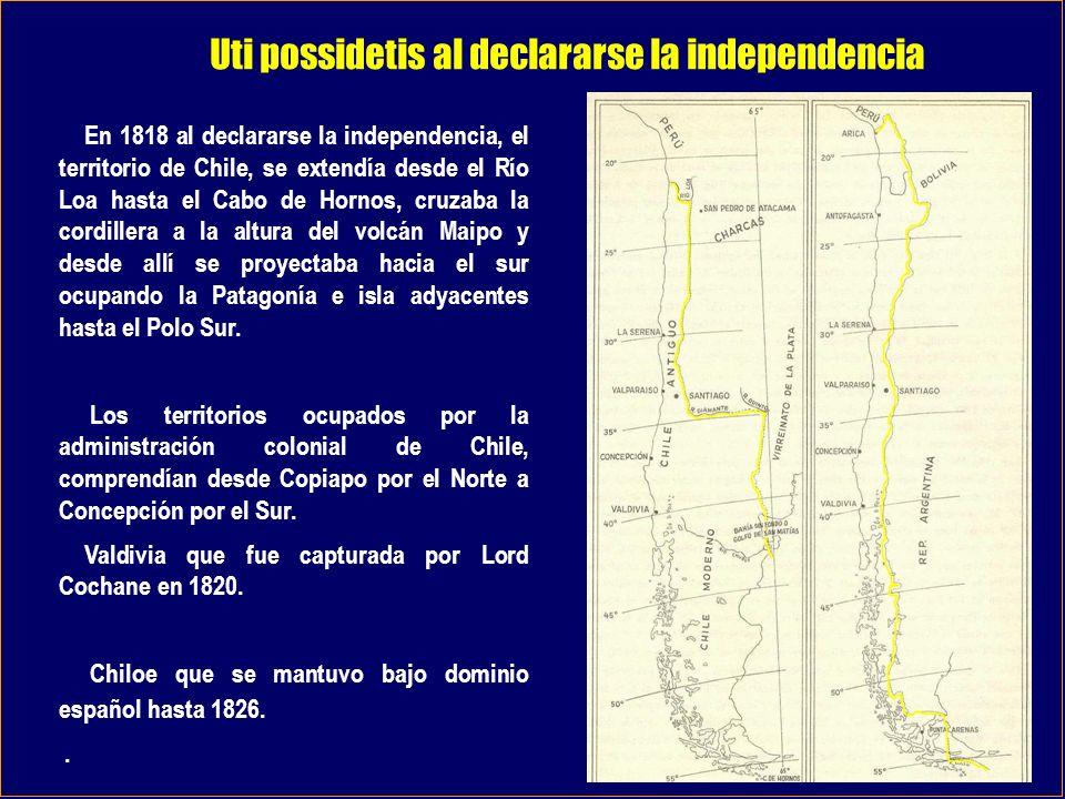 Uti possidetis al declararse la independencia En 1818 al declararse la independencia, el territorio de Chile, se extendía desde el Río Loa hasta el Ca