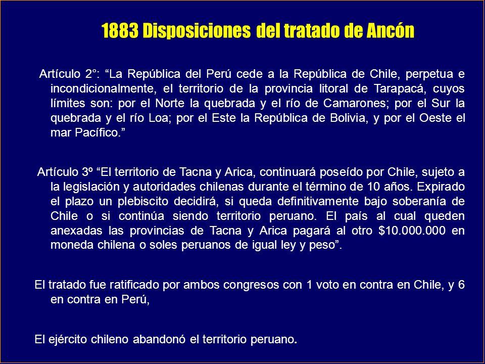 1883 Disposiciones del tratado de Ancón Artículo 2°: La República del Perú cede a la República de Chile, perpetua e incondicionalmente, el territorio