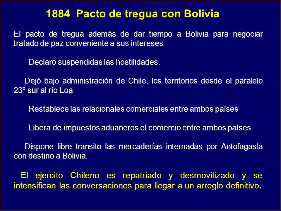 1884 Pacto de tregua con Bolivia El pacto de tregua además de dar tiempo a Bolivia para negociar tratado de paz conveniente a sus intereses Declaro su