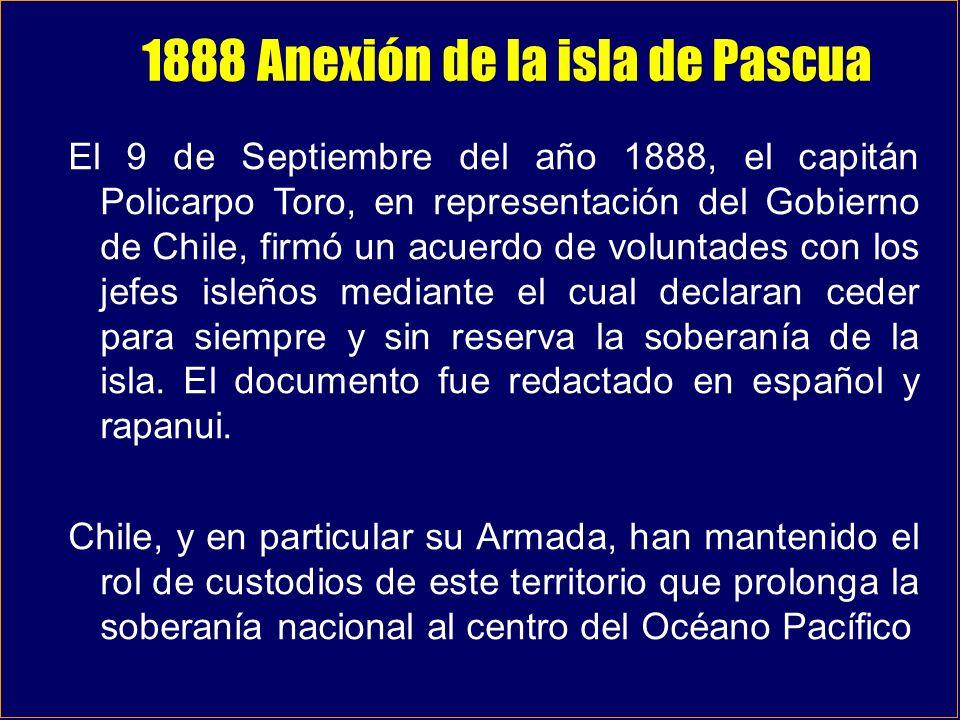 1888 Anexión de la isla de Pascua El 9 de Septiembre del año 1888, el capitán Policarpo Toro, en representación del Gobierno de Chile, firmó un acuerd