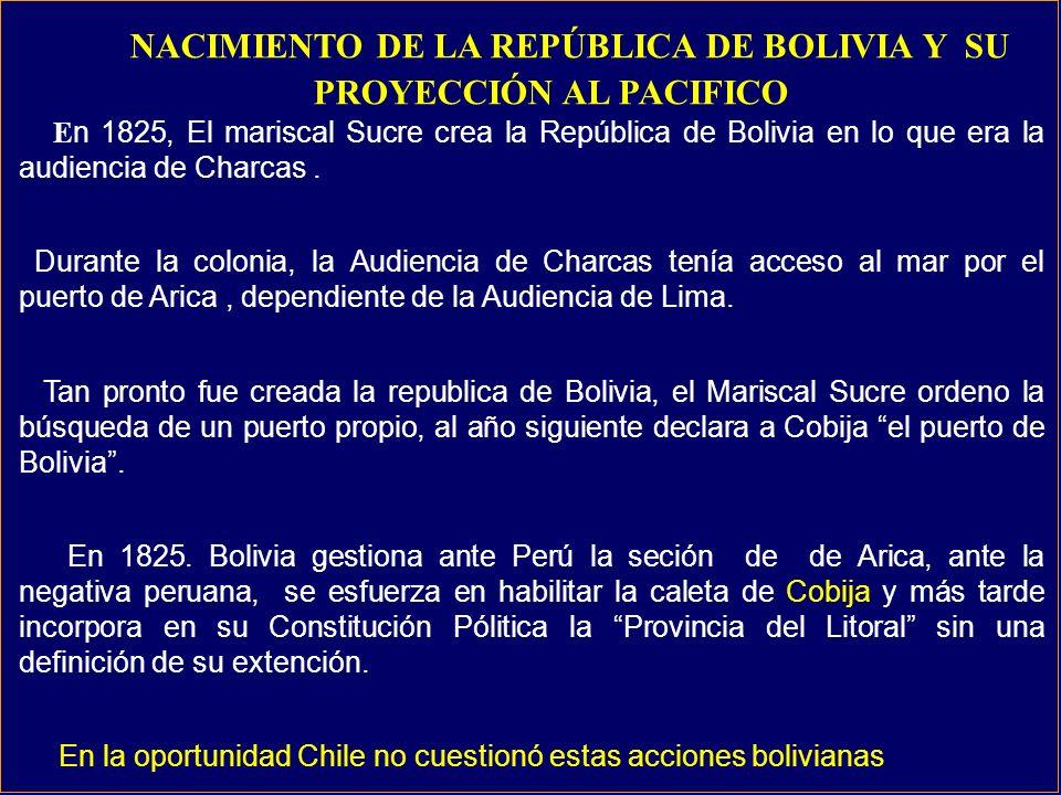 NACIMIENTO DE LA REPÚBLICA DE BOLIVIA Y SU PROYECCIÓN AL PACIFICO E n 1825, El mariscal Sucre crea la República de Bolivia en lo que era la audiencia