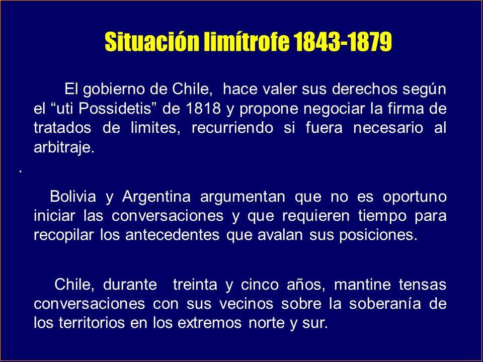 . Situación limítrofe 1843-1879 El gobierno de Chile, hace valer sus derechos según el uti Possidetis de 1818 y propone negociar la firma de tratados