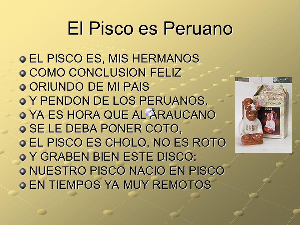 El Pisco es Peruano EL PISCO ES, MIS HERMANOS COMO CONCLUSION FELIZ ORIUNDO DE MI PAIS Y PENDON DE LOS PERUANOS.