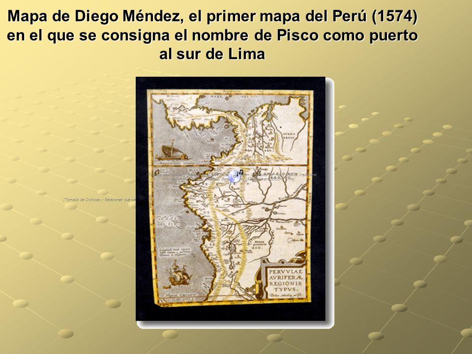 Mapa de Diego Méndez, el primer mapa del Perú (1574) en el que se consigna el nombre de Pisco como puerto al sur de Lima (Tomado de Crónicas y Relaciones que se (Tomado de Crónicas y Relaciones que se refieren al origen y virtudes del Pisco.