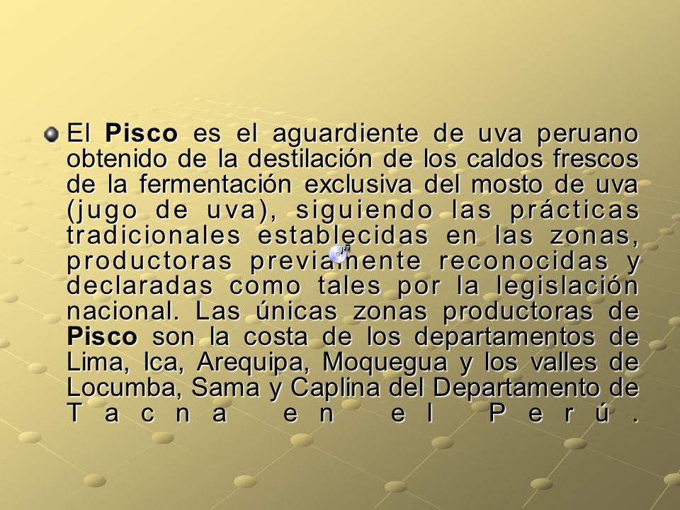 El Pisco es el aguardiente de uva peruano obtenido de la destilación de los caldos frescos de la fermentación exclusiva del mosto de uva (jugo de uva), siguiendo las prácticas tradicionales establecidas en las zonas, productoras previamente reconocidas y declaradas como tales por la legislación nacional.