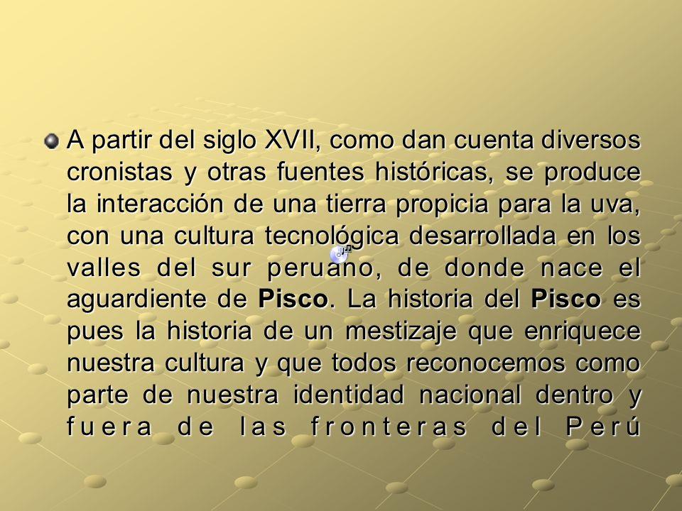 A partir del siglo XVII, como dan cuenta diversos cronistas y otras fuentes históricas, se produce la interacción de una tierra propicia para la uva, con una cultura tecnológica desarrollada en los valles del sur peruano, de donde nace el aguardiente de Pisco.