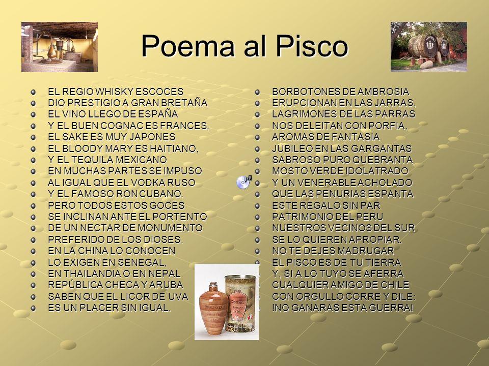 Poema al Pisco EL REGIO WHISKY ESCOCES DIO PRESTIGIO A GRAN BRETAÑA EL VINO LLEGO DE ESPAÑA Y EL BUEN COGNAC ES FRANCES, EL SAKE ES MUY JAPONES EL BLOODY MARY ES HAITIANO, Y EL TEQUILA MEXICANO EN MUCHAS PARTES SE IMPUSO AL IGUAL QUE EL VODKA RUSO Y EL FAMOSO RON CUBANO.