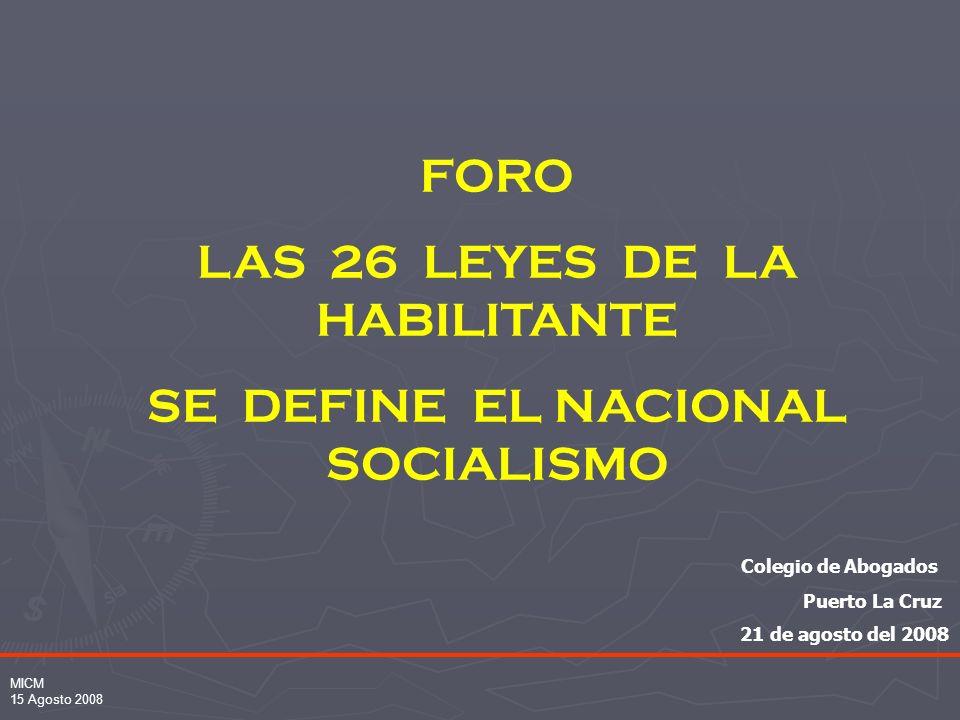 MICM 15 Agosto 2008 FORO LAS 26 LEYES DE LA HABILITANTE SE DEFINE EL NACIONAL SOCIALISMO Colegio de Abogados Puerto La Cruz 21 de agosto del 2008