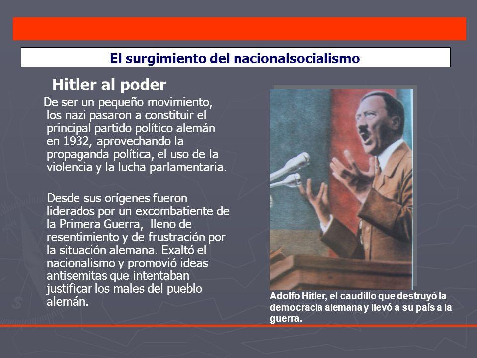 El surgimiento del nacionalsocialismo Hitler al poder De ser un pequeño movimiento, los nazi pasaron a constituir el principal partido político alemán en 1932, aprovechando la propaganda política, el uso de la violencia y la lucha parlamentaria.