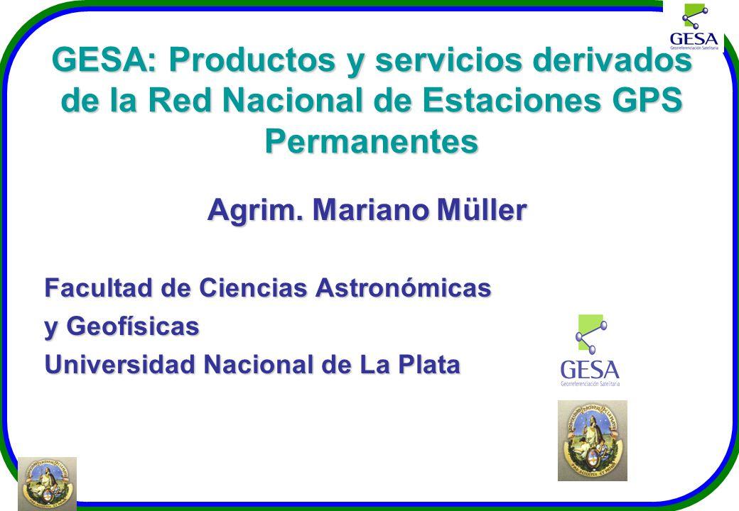 GESA: Productos y servicios derivados de la Red Nacional de Estaciones GPS Permanentes Agrim. Mariano Müller Facultad de Ciencias Astronómicas y Geofí