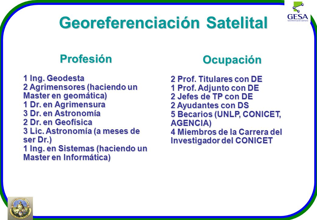 Georeferenciación Satelital Profesión 1 Ing. Geodesta 2 Agrimensores (haciendo un Master en geomática) 1 Dr. en Agrimensura 3 Dr. en Astronomía 2 Dr.
