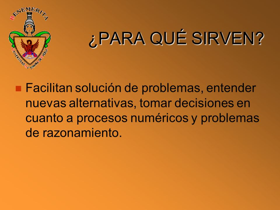 ¿PARA QUÉ SIRVEN? Facilitan solución de problemas, entender nuevas alternativas, tomar decisiones en cuanto a procesos numéricos y problemas de razona