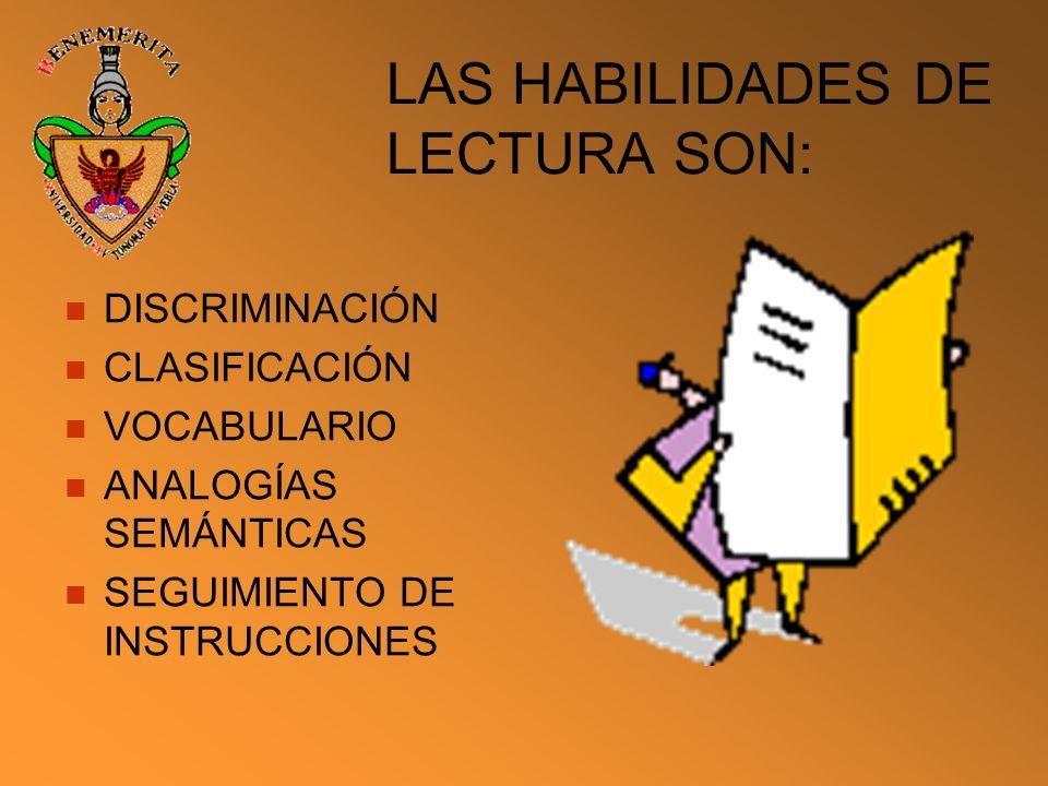 LAS HABILIDADES DE LECTURA SON: DISCRIMINACIÓN CLASIFICACIÓN VOCABULARIO ANALOGÍAS SEMÁNTICAS SEGUIMIENTO DE INSTRUCCIONES