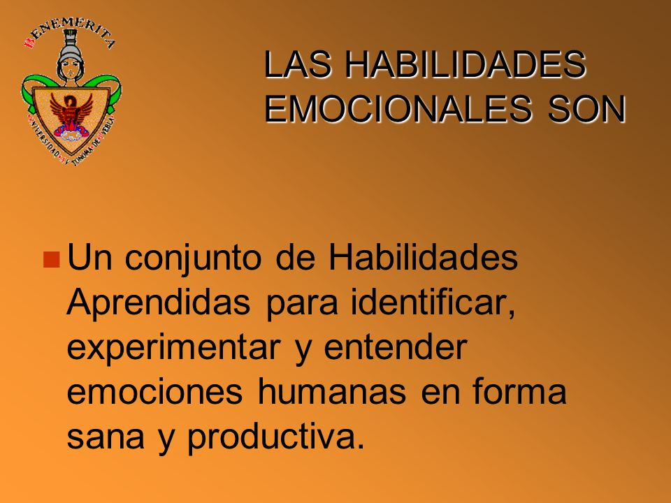 LAS HABILIDADES EMOCIONALES SON Un conjunto de Habilidades Aprendidas para identificar, experimentar y entender emociones humanas en forma sana y prod