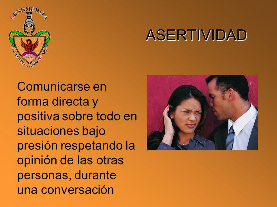 ASERTIVIDAD Comunicarse en forma directa y positiva sobre todo en situaciones bajo presión respetando la opinión de las otras personas, durante una co