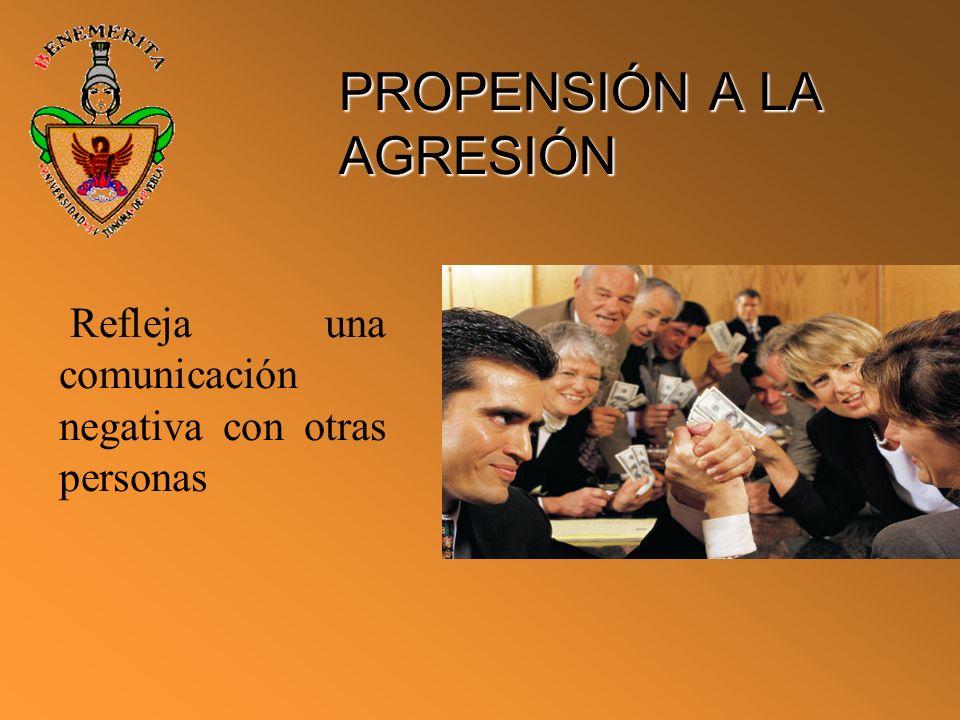 PROPENSIÓN A LA AGRESIÓN Refleja una comunicación negativa con otras personas