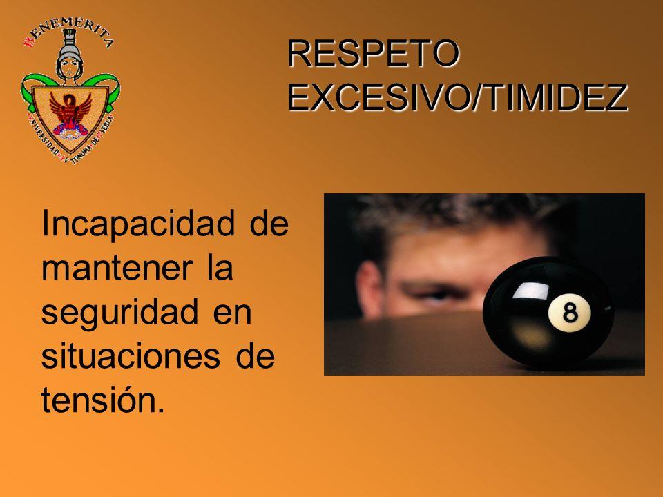 RESPETO EXCESIVO/TIMIDEZ Incapacidad de mantener la seguridad en situaciones de tensión.