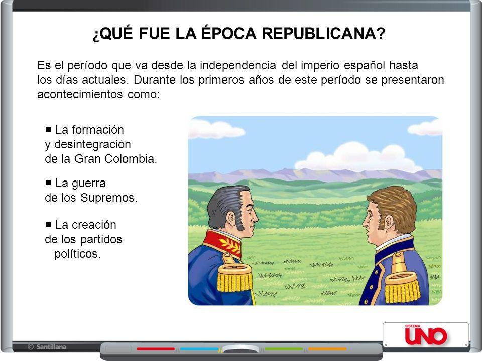 ¿ QUÉ FUE LA ÉPOCA REPUBLICANA? Es el período que va desde la independencia del imperio español hasta los días actuales. Durante los primeros años de
