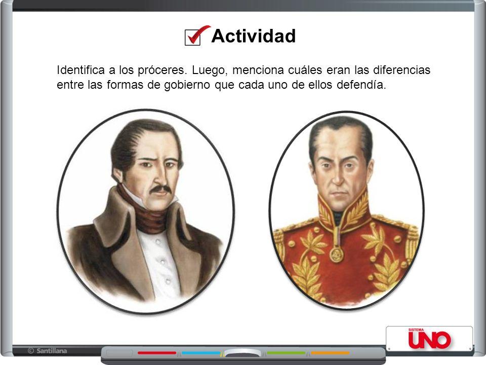 Identifica a los próceres. Luego, menciona cuáles eran las diferencias entre las formas de gobierno que cada uno de ellos defendía. Actividad