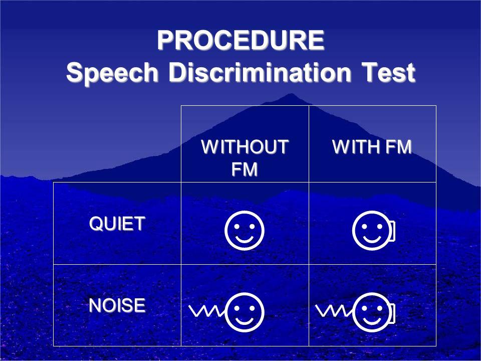 PROCEDURE Speech Discrimination Test NOISE QUIET WITH FM WITHOUT FM