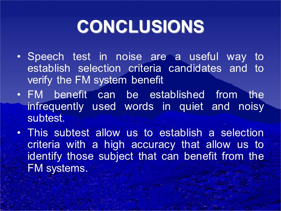 CONCLUSIONS Speech test in noise are a useful way to establish selection criteria candidates and to verify the FM system benefit FM benefit can be est