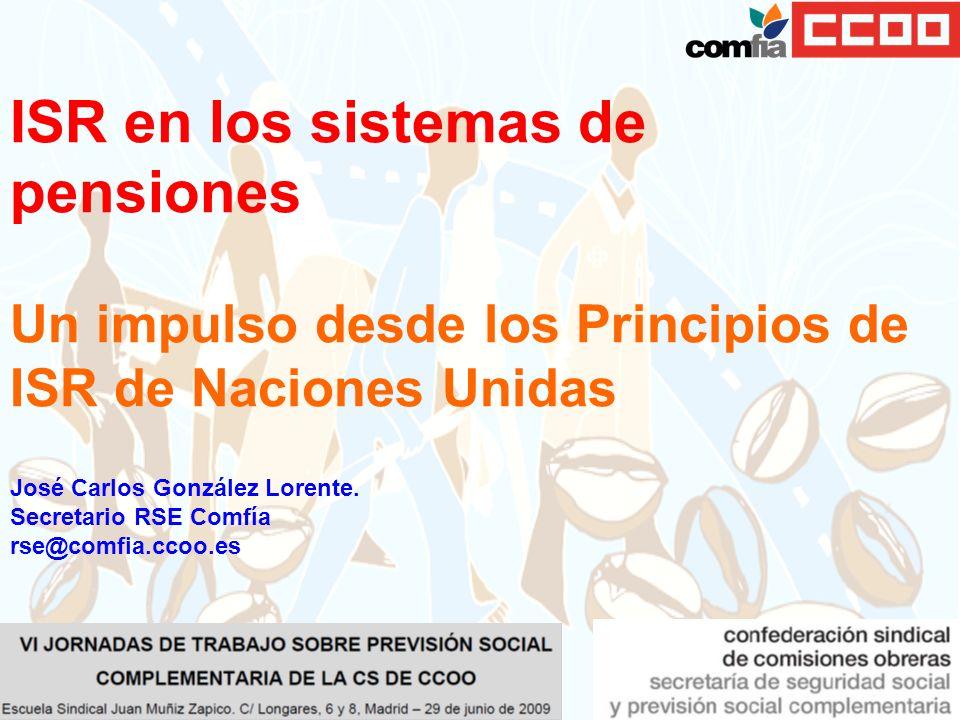 José Carlos González Lorente. Secretario RSE Comfía rse@comfia.ccoo.es ISR en los sistemas de pensiones Un impulso desde los Principios de ISR de Naci