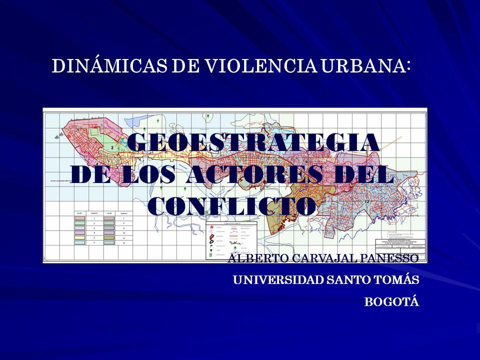DINÁMICAS DE VIOLENCIA URBANA: GEOESTRATEGIA DE LOS ACTORES DEL CONFLICTO ALBERTO CARVAJAL PANESSO UNIVERSIDAD SANTO TOMÁS BOGOTÁ