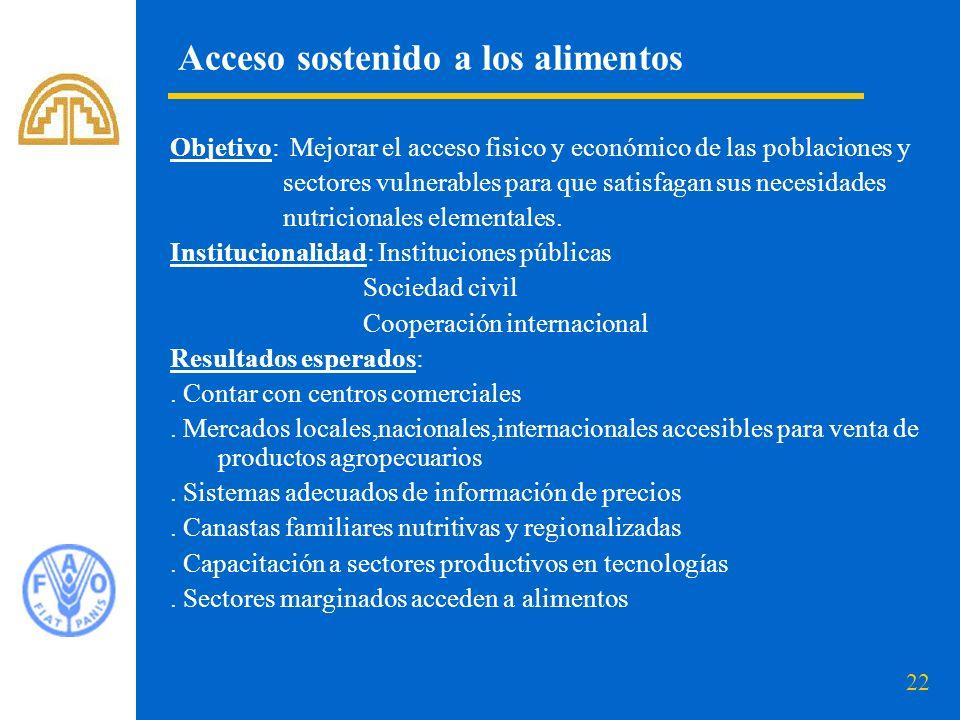 22 Acceso sostenido a los alimentos Objetivo: Mejorar el acceso fisico y económico de las poblaciones y sectores vulnerables para que satisfagan sus necesidades nutricionales elementales.