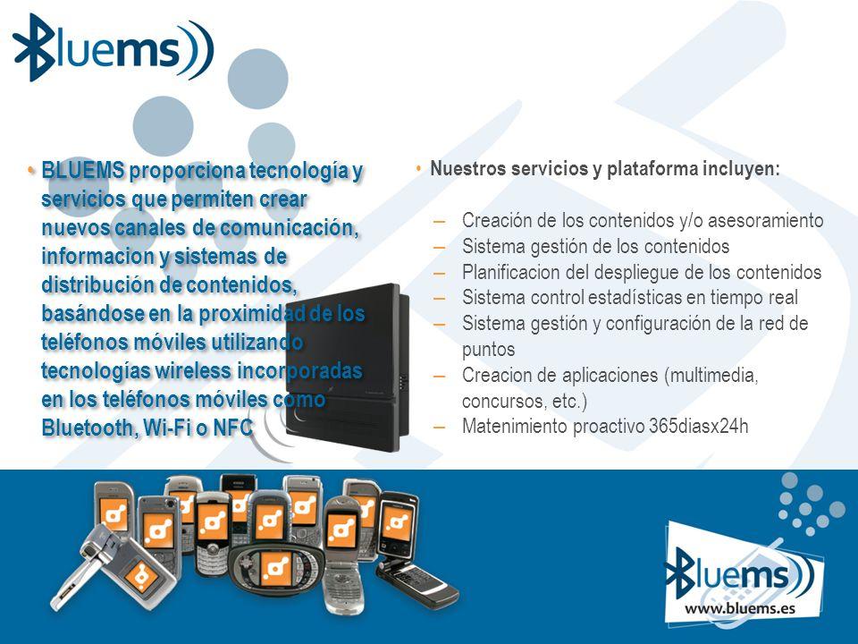 BLUEMS proporciona tecnología y servicios que permiten crear nuevos canales de comunicación, informacion y sistemas de distribución de contenidos, basándose en la proximidad de los teléfonos móviles utilizando tecnologías wireless incorporadas en los teléfonos móviles como Bluetooth, Wi-Fi o NFC Nuestros servicios y plataforma incluyen: – Creación de los contenidos y/o asesoramiento – Sistema gestión de los contenidos – Planificacion del despliegue de los contenidos – Sistema control estadísticas en tiempo real – Sistema gestión y configuración de la red de puntos – Creacion de aplicaciones (multimedia, concursos, etc.) – Matenimiento proactivo 365diasx24h