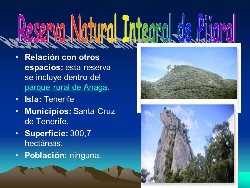 Relación con otros espacios: esta reserva se incluye dentro del parque rural de Anaga. parque rural de Anaga Isla: Tenerife Municipios: Santa Cruz de