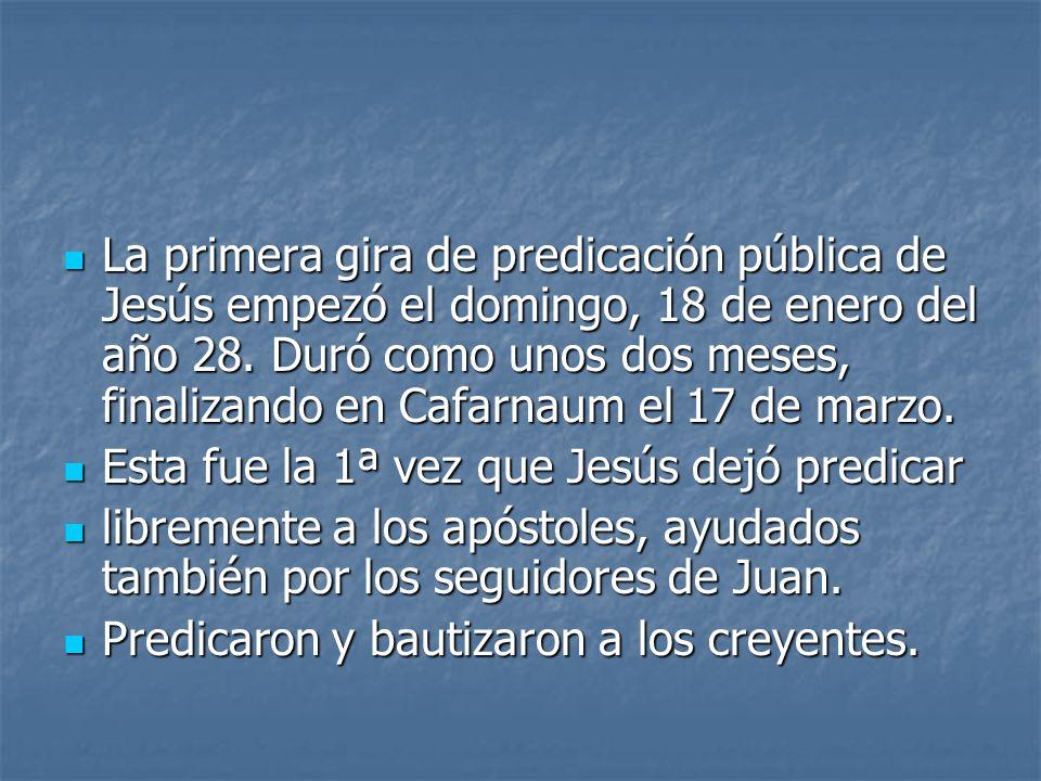 La primera gira de predicación pública de Jesús empezó el domingo, 18 de enero del año 28. Duró como unos dos meses, finalizando en Cafarnaum el 17 de