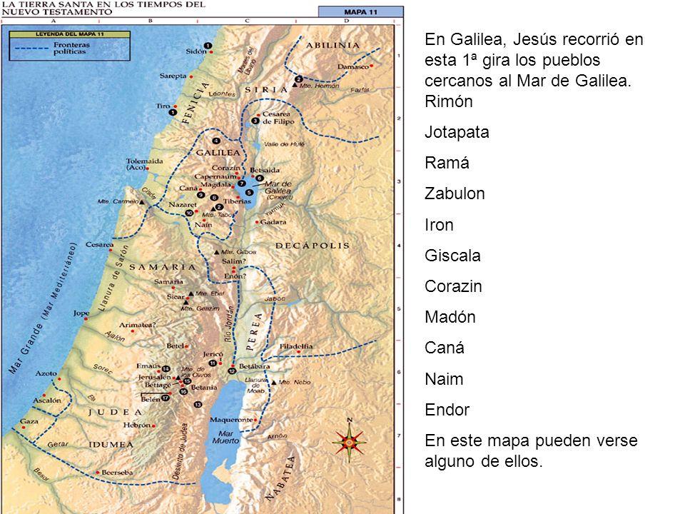 En Galilea, Jesús recorrió en esta 1ª gira los pueblos cercanos al Mar de Galilea. Rimón Jotapata Ramá Zabulon Iron Giscala Corazin Madón Caná Naim En